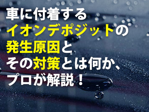 車に付着するイオンデポジットの発生原因とその対策とは何か、プロが解説!